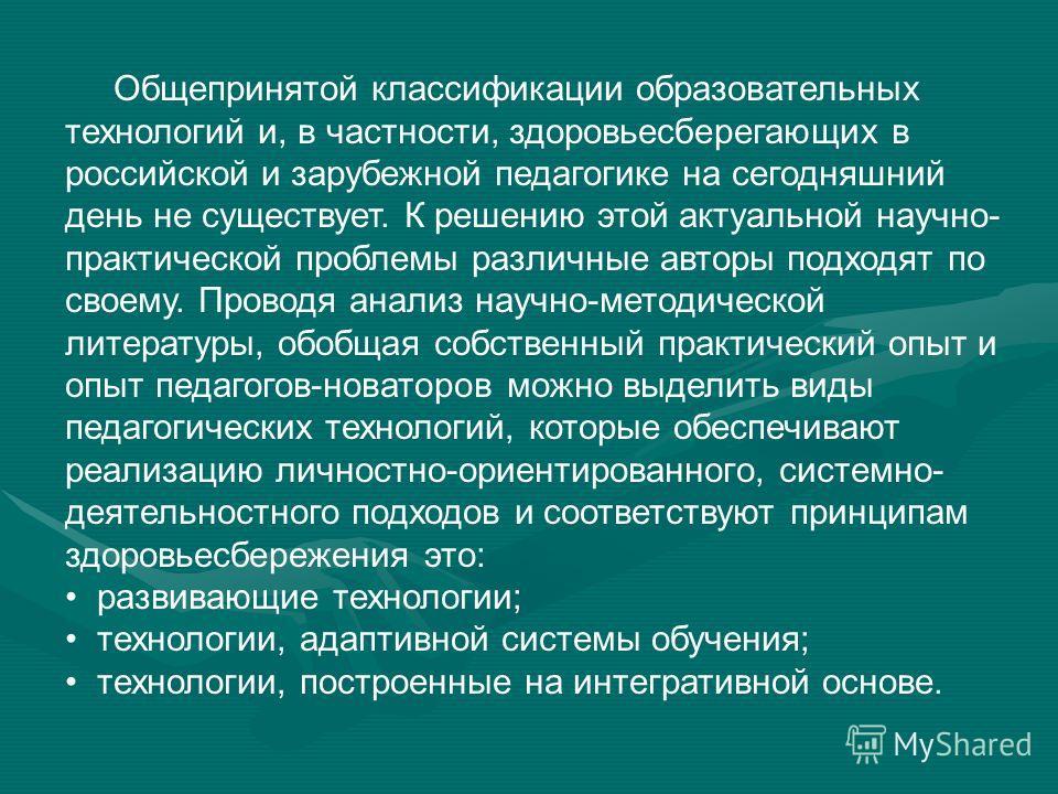 Общепринятой классификации образовательных технологий и, в частности, здоровьесберегающих в российской и зарубежной педагогике на сегодняшний день не существует. К решению этой актуальной научно- практической проблемы различные авторы подходят по сво