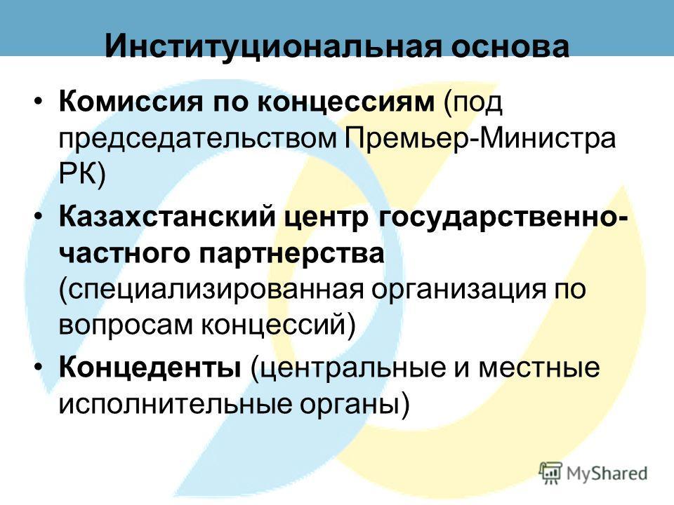 Институциональная основа Комиссия по концессиям (под председательством Премьер-Министра РК) Казахстанский центр государственно- частного партнерства (специализированная организация по вопросам концессий) Концеденты (центральные и местные исполнительн