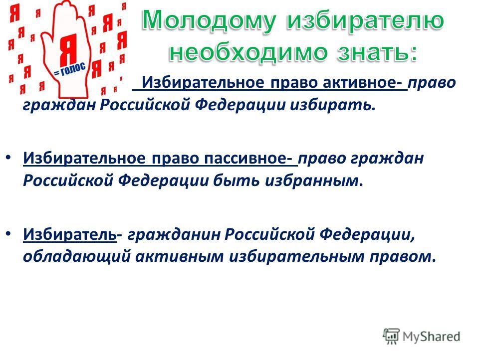 Избирательное право активное- право граждан Российской Федерации избирать. Избирательное право пассивное- право граждан Российской Федерации быть избранным. Избиратель- гражданин Российской Федерации, обладающий активным избирательным правом.