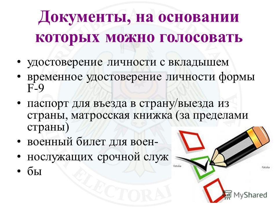 Документы, на основании которых можно голосовать удостоверение личности с вкладышем временное удостоверение личности формы F-9 паспорт для въезда в страну/выезда из страны, матросская книжка (за пределами страны) военный билет для воен- нослужащих ср