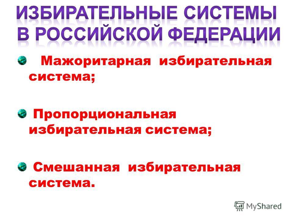 Мажоритарная избирательная система; Пропорциональная избирательная система; Смешанная избирательная система.