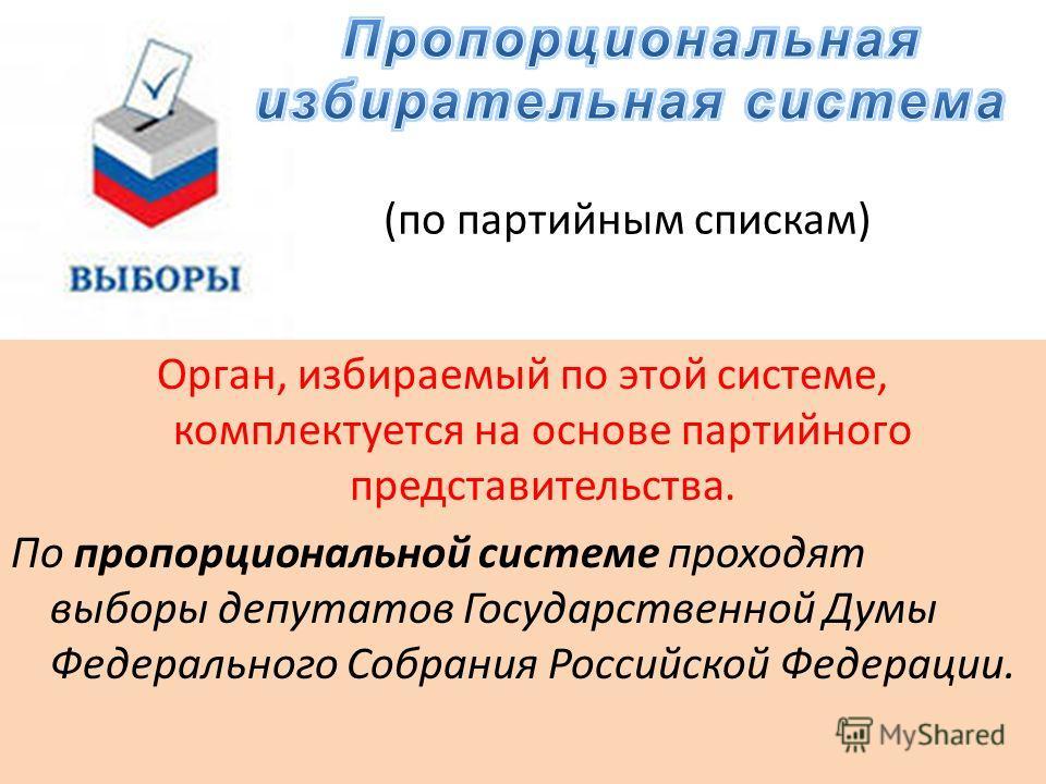 (по партийным спискам) Орган, избираемый по этой системе, комплектуется на основе партийного представительства. По пропорциональной системе проходят выборы депутатов Государственной Думы Федерального Собрания Российской Федерации.