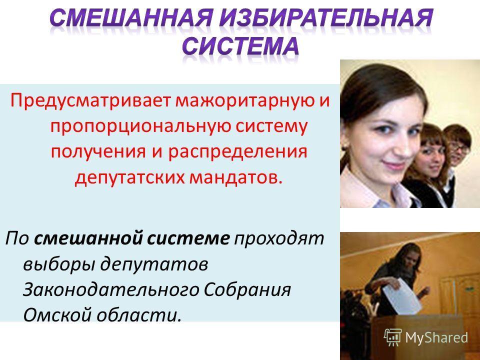 Предусматривает мажоритарную и пропорциональную систему получения и распределения депутатских мандатов. По смешанной системе проходят выборы депутатов Законодательного Собрания Омской области.
