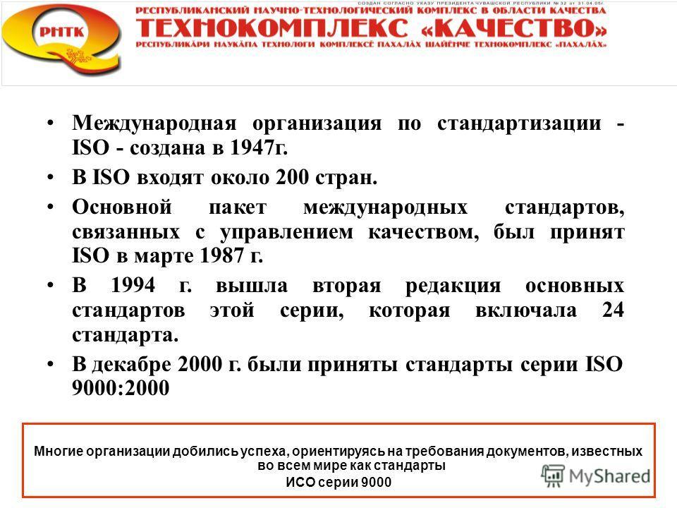 Международная организация по стандартизации - ISO - создана в 1947г. В ISO входят около 200 стран. Основной пакет международных стандартов, связанных с управлением качеством, был принят ISO в марте 1987 г. В 1994 г. вышла вторая редакция основных ста