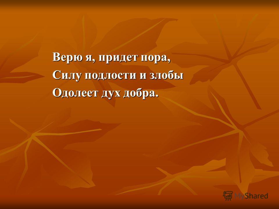 Верю я, придет пора, Силу подлости и злобы Одолеет дух добра.