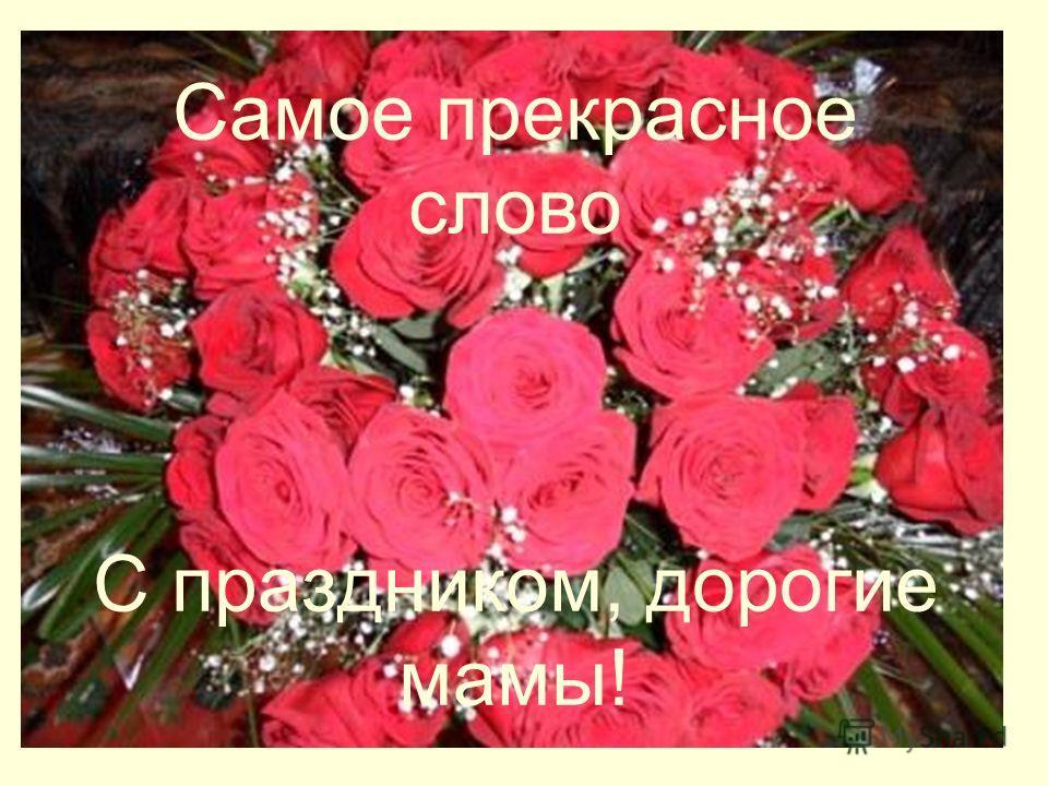 Самое прекрасное слово С праздником, дорогие мамы!