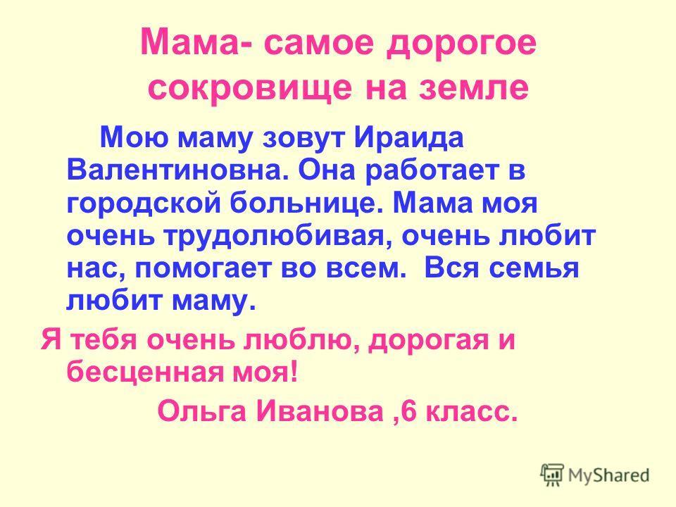 Мама- самое дорогое сокровище на земле Мою маму зовут Ираида Валентиновна. Она работает в городской больнице. Мама моя очень трудолюбивая, очень любит нас, помогает во всем. Вся семья любит маму. Я тебя очень люблю, дорогая и бесценная моя! Ольга Ива