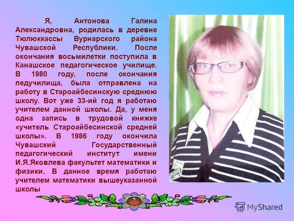 Я, Антонова Галина Александровна, родилась в деревне Тюлюккассы Вурнарского района Чувашской Республики. После окончания восьмилетки поступила в Канашское педагогическое училище. В 1980 году, после окончания педучилища, была отправлена на работу в Ст