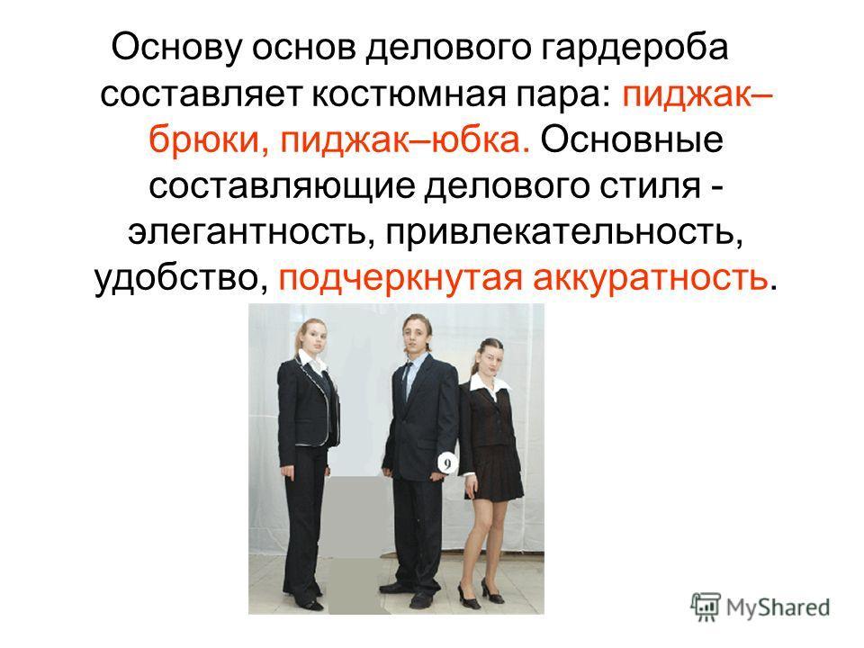 Основу основ делового гардероба составляет костюмная пара: пиджак– брюки, пиджак–юбка. Основные составляющие делового стиля - элегантность, привлекательность, удобство, подчеркнутая аккуратность.
