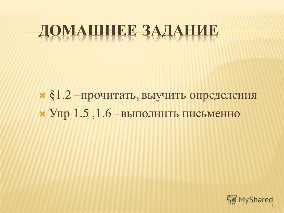 §1.2 –прочитать, выучить определения Упр 1.5,1.6 –выполнить письменно 13