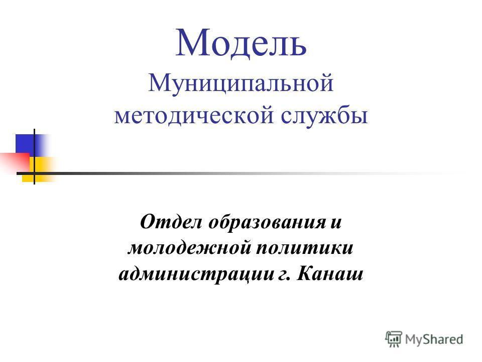 Модель Муниципальной методической службы Отдел образования и молодежной политики администрации г. Канаш