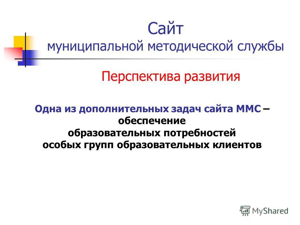 Сайт муниципальной методической службы Перспектива развития Одна из дополнительных задач сайта ММС – обеспечение образовательных потребностей особых групп образовательных клиентов