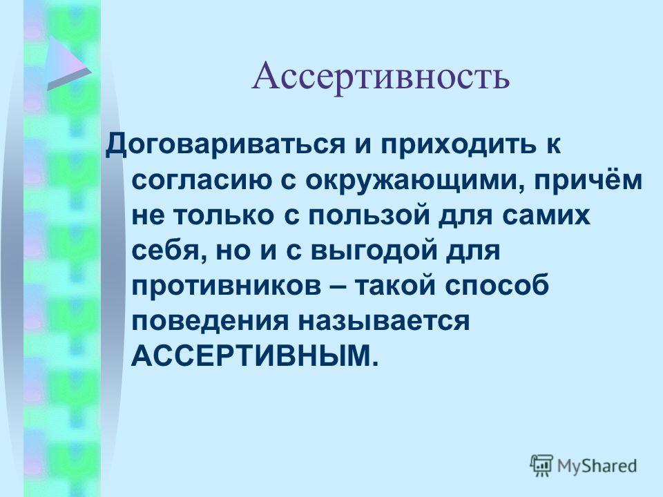 Ассертивность Договариваться и приходить к согласию с окружающими, причём не только с пользой для самих себя, но и с выгодой для противников – такой способ поведения называется АССЕРТИВНЫМ.