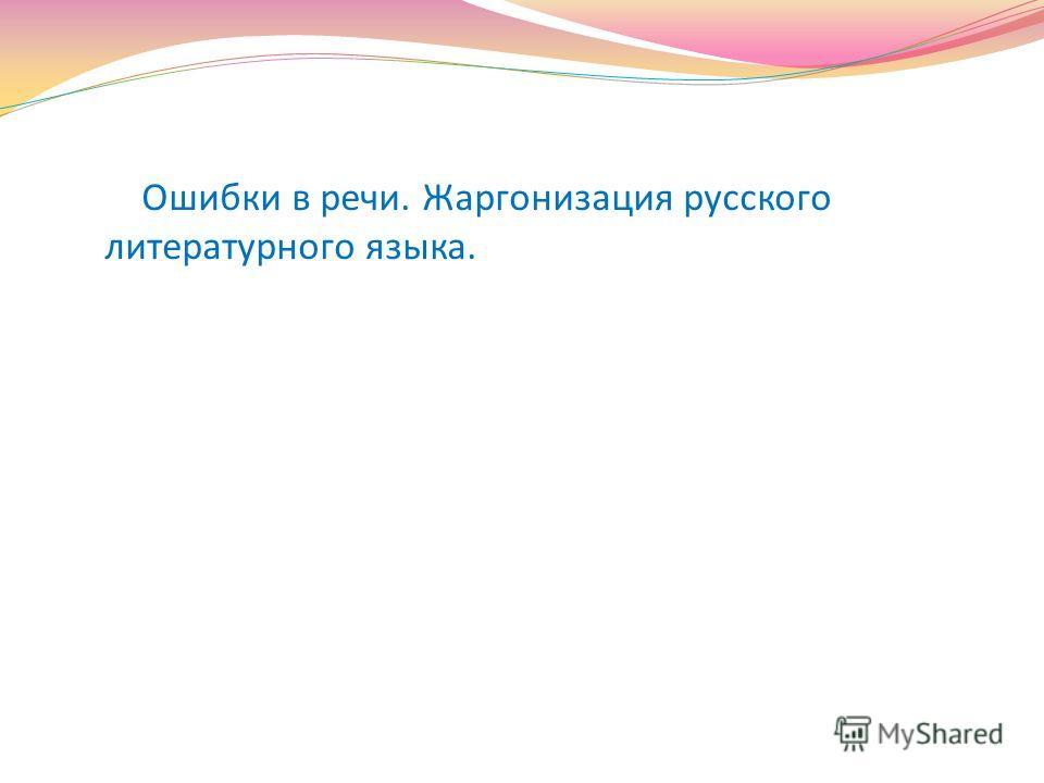 Ошибки в речи. Жаргонизация русского литературного языка.