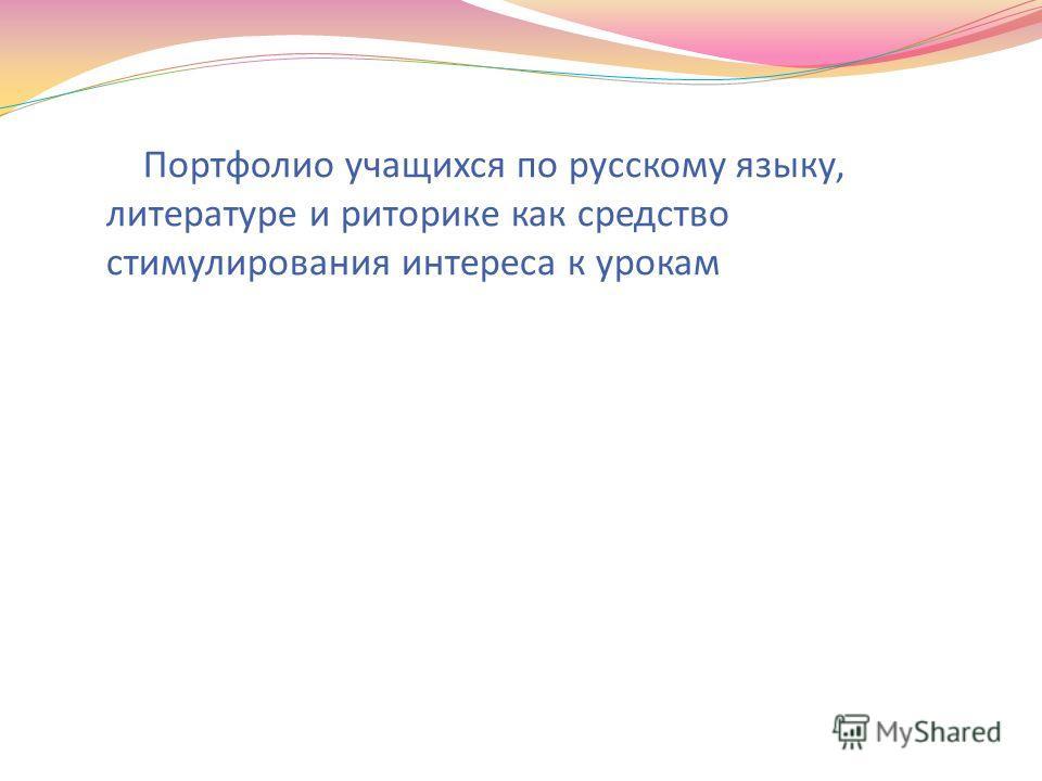Портфолио учащихся по русскому языку, литературе и риторике как средство стимулирования интереса к урокам