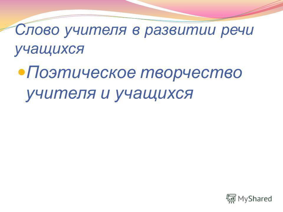 Слово учителя в развитии речи учащихся Поэтическое творчество учителя и учащихся