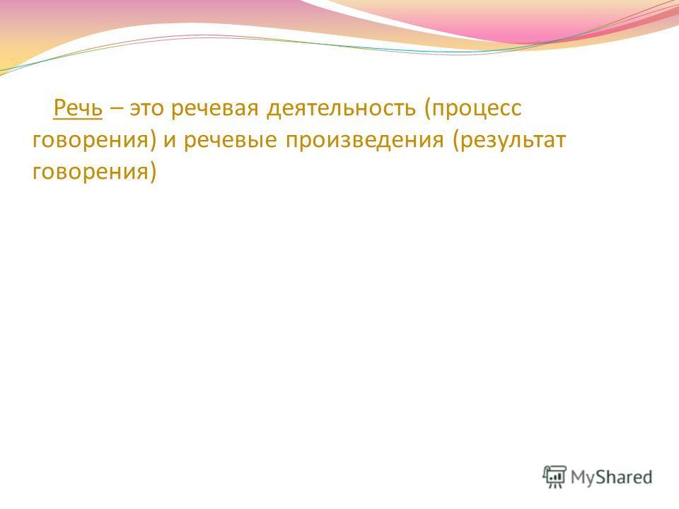 Речь – это речевая деятельность (процесс говорения) и речевые произведения (результат говорения)