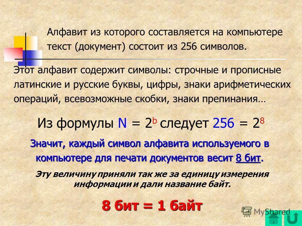 Алфавит из которого составляется на компьютере текст (документ) состоит из 256 символов. Этот алфавит содержит символы: строчные и прописные латинские и русские буквы, цифры, знаки арифметических операций, всевозможные скобки, знаки препинания… Из фо