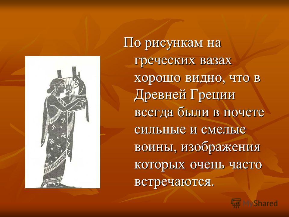 По рисункам на греческих вазах хорошо видно, что в Древней Греции всегда были в почете сильные и смелые воины, изображения которых очень часто встречаются.