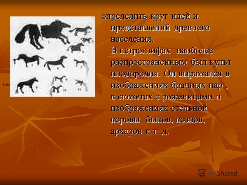 определить круг идей и представлений древнего населения. В петроглифах наиболее распространенным был культ плодородия. Он выражался в изображениях брачных пар, в сюжетах с роженицами и изображениях стельной коровы, быков, козлов, архаров и т. д. Табл