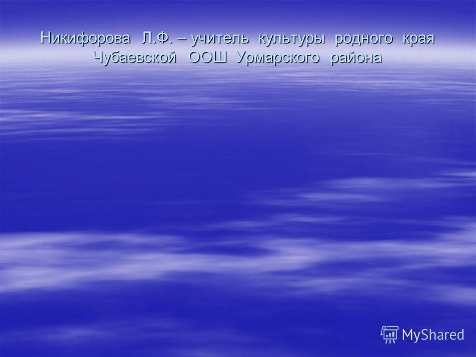 Никифорова Л.Ф. – учитель культуры родного края Чубаевской ООШ Урмарского района