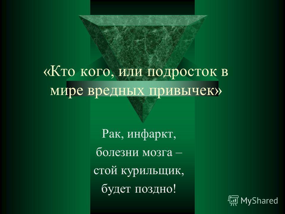 «Кто кого, или подросток в мире вредных привычек» Рак, инфаркт, болезни мозга – стой курильщик, будет поздно!
