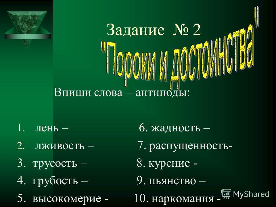 Задание 2 Впиши слова – антиподы: 1. лень – 6. жадность – 2. лживость – 7. распущенность- 3. трусость – 8. курение - 4. грубость – 9. пьянство – 5. высокомерие - 10. наркомания -