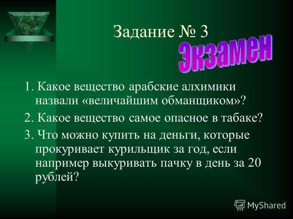 Задание 3 1. Какое вещество арабские алхимики назвали «величайшим обманщиком»? 2. Какое вещество самое опасное в табаке? 3. Что можно купить на деньги, которые прокуривает курильщик за год, если например выкуривать пачку в день за 20 рублей?