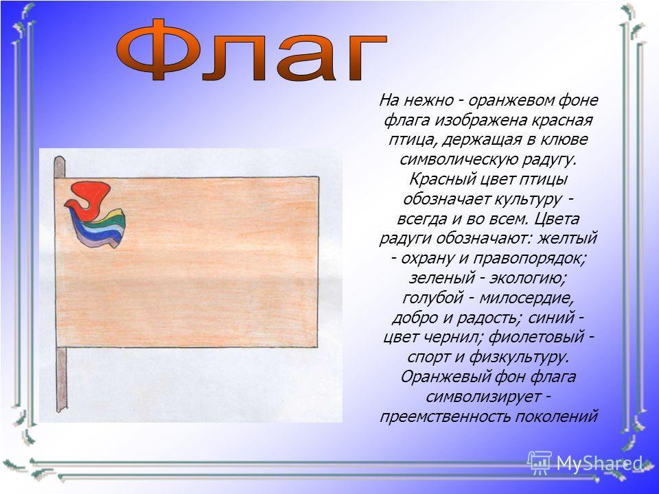 На нежно - оранжевом фоне флага изображена красная птица, держащая в клюве символическую радугу. Красный цвет птицы обозначает культуру - всегда и во всем. Цвета радуги обозначают: желтый - охрану и правопорядок; зеленый - экологию; голубой - милосер