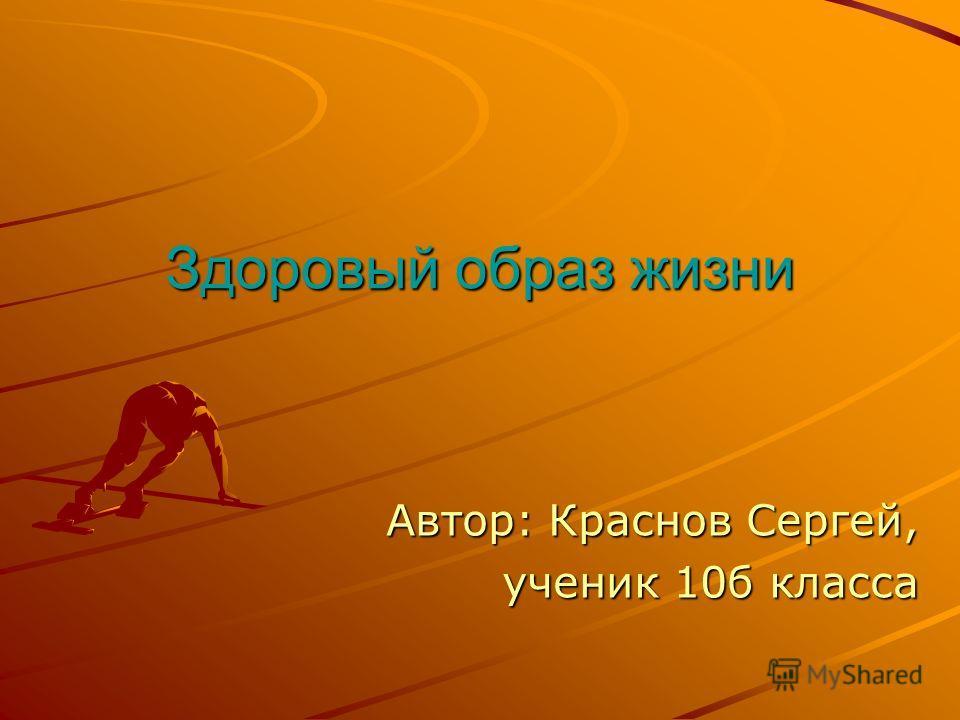 Здоровый образ жизни Автор: Краснов Сергей, ученик 10б класса ученик 10б класса