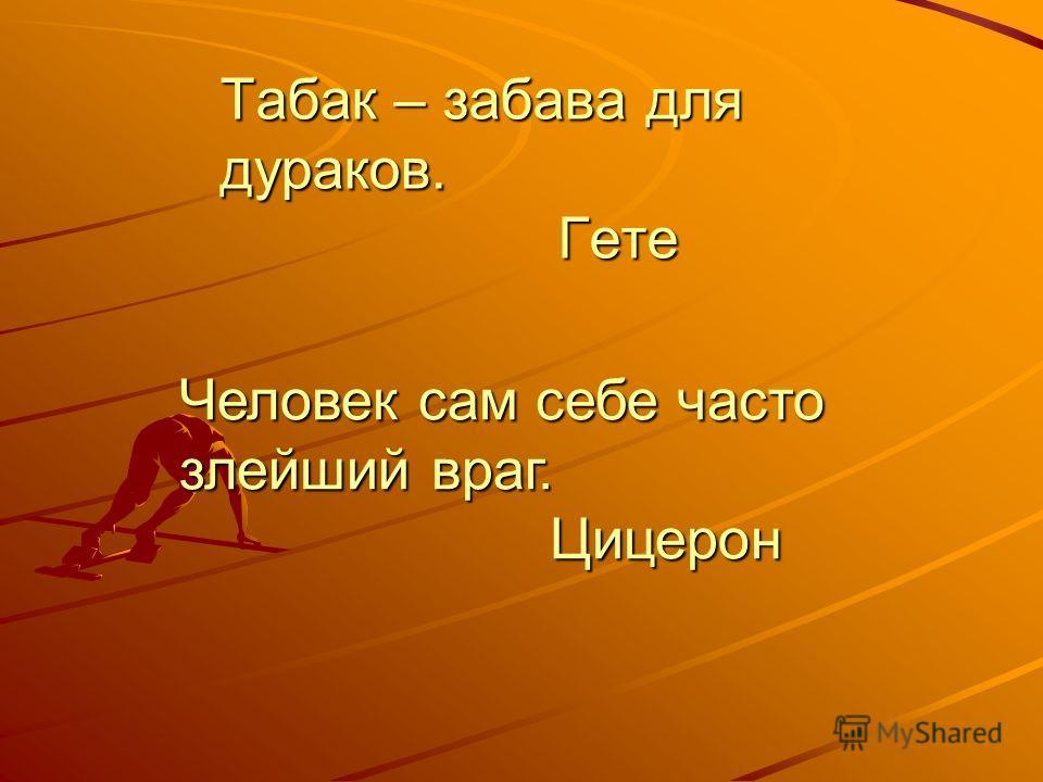Табак – забава для дураков. Гете Человек сам себе часто злейший враг. Цицерон