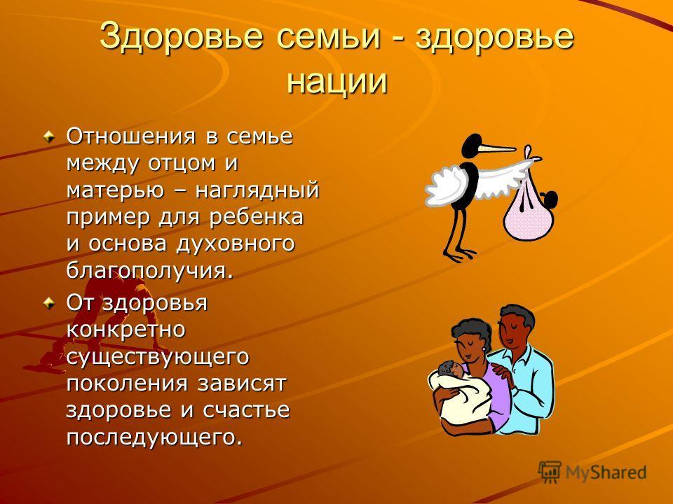 Здоровье семьи - здоровье нации Отношения в семье между отцом и матерью – наглядный пример для ребенка и основа духовного благополучия. От здоровья конкретно существующего поколения зависят здоровье и счастье последующего.