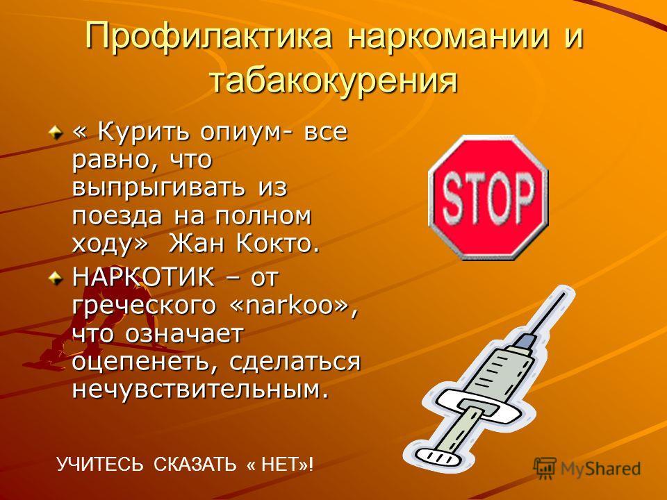 Профилактика наркомании и табакокурения « Курить опиум- все равно, что выпрыгивать из поезда на полном ходу» Жан Кокто. НАРКОТИК – от греческого «narkoo», что означает оцепенеть, сделаться нечувствительным. УЧИТЕСЬ СКАЗАТЬ « НЕТ»!