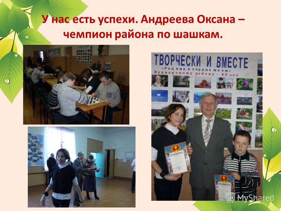 У нас есть успехи. Андреева Оксана – чемпион района по шашкам.