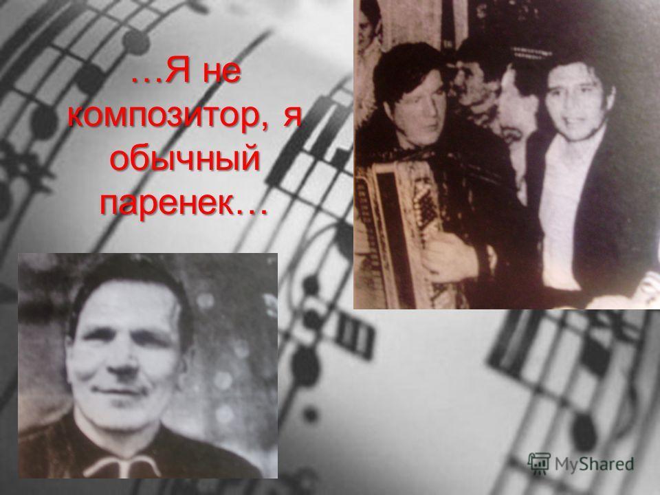 …Я не композитор, я обычный паренек…