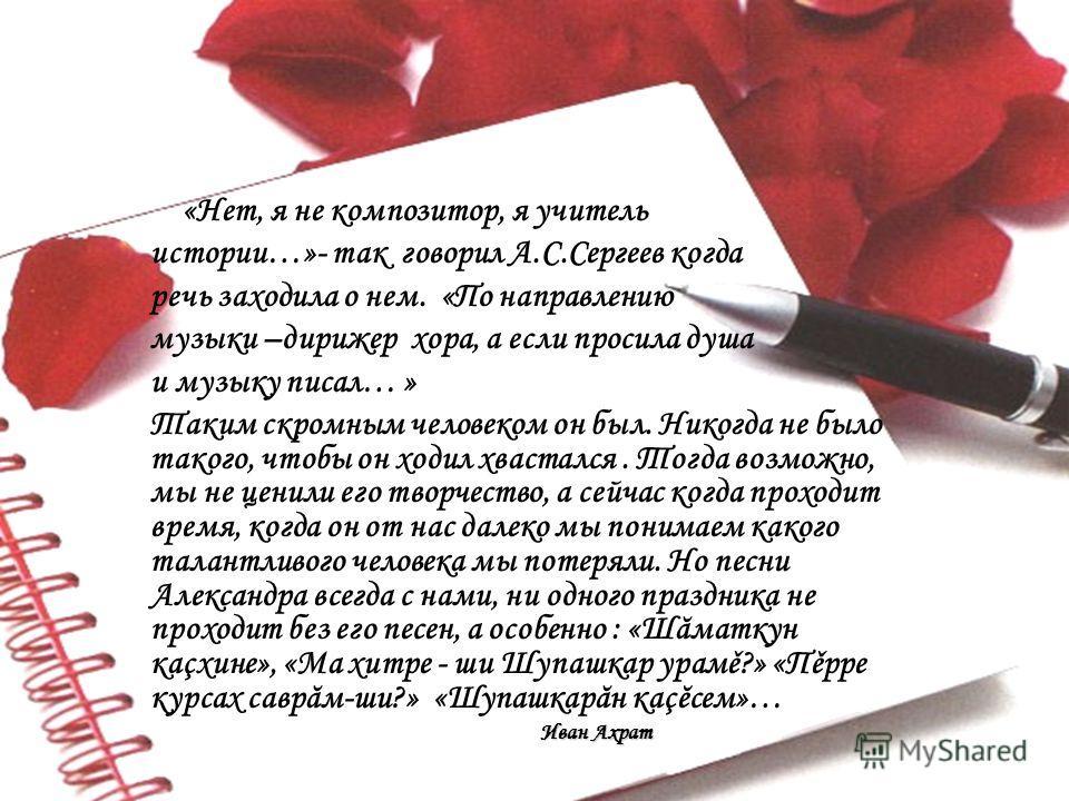 «Нет, я не композитор, я учитель истории…»- так говорил А.С.Сергеев когда речь заходила о нем. «По направлению музыки –дирижер хора, а если просила душа и музыку писал… » Таким скромным человеком он был. Никогда не было такого, чтобы он ходил хвастал