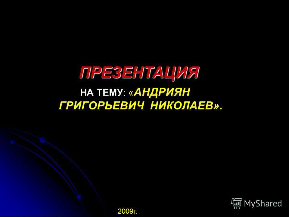 ПРЕЗЕНТАЦИЯ ПРЕЗЕНТАЦИЯ НА ТЕМУ: « АНДРИЯН ГРИГОРЬЕВИЧ НИКОЛАЕВ». 2009г.