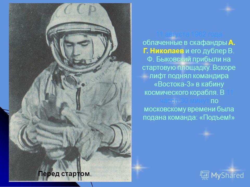 Перед стартом. 11 августа 1962 года облаченные в скафандры А. Г. Николаев и его дублер В. Ф. Быковский прибыли на стартовую площадку. Вскоре лифт поднял командира «Востока-3» в кабину космического корабля. В 11 часов 30 минут по московскому времени б
