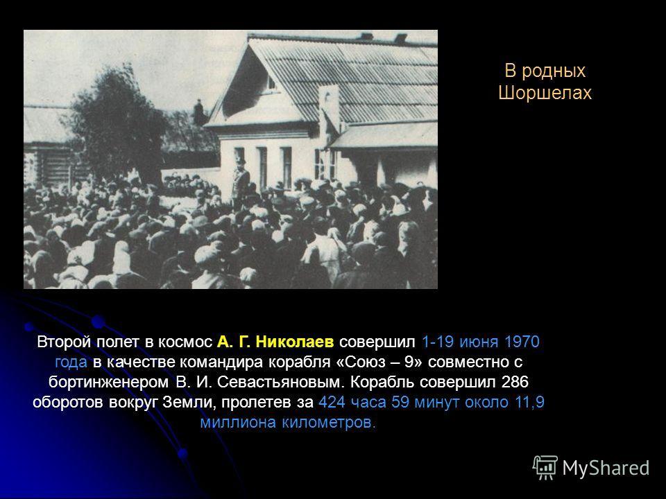 В родных Шоршелах Второй полет в космос А. Г. Николаев совершил 1-19 июня 1970 года в качестве командира корабля «Союз – 9» совместно с бортинженером В. И. Севастьяновым. Корабль совершил 286 оборотов вокруг Земли, пролетев за 424 часа 59 минут около