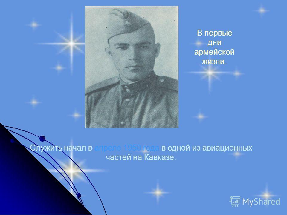 Служить начал в апреле 1950 года в одной из авиационных частей на Кавказе. В первые дни армейской жизни.