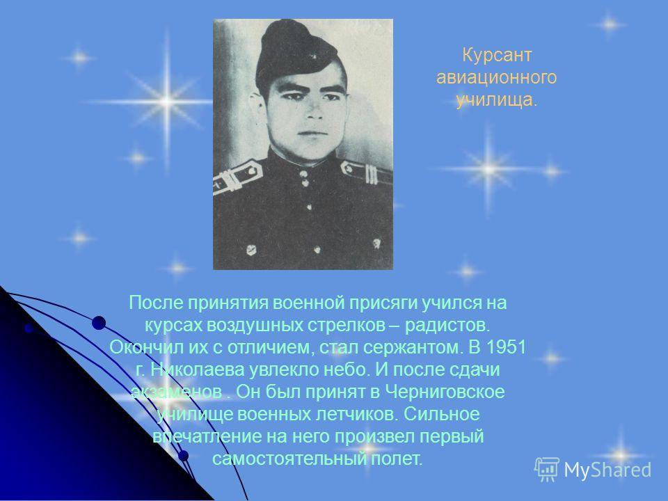 После принятия военной присяги учился на курсах воздушных стрелков – радистов. Окончил их с отличием, стал сержантом. В 1951 г. Николаева увлекло небо. И после сдачи экзаменов. Он был принят в Черниговское училище военных летчиков. Сильное впечатлени