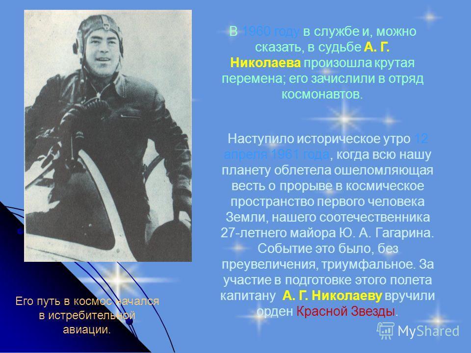 Его путь в космос начался в истребительной авиации. В 1960 году в службе и, можно сказать, в судьбе А. Г. Николаева произошла крутая перемена; его зачислили в отряд космонавтов. Наступило историческое утро 12 апреля 1961 года, когда всю нашу планету
