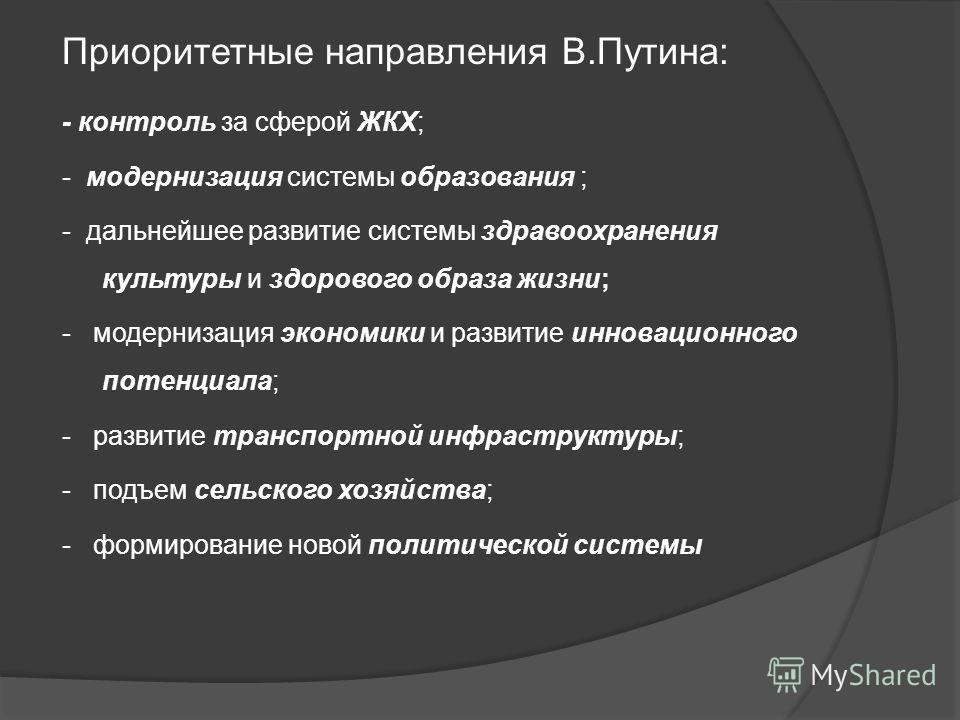 Приоритетные направления В.Путина: - контроль за сферой ЖКХ; - модернизация системы образования ; - дальнейшее развитие системы здравоохранения культуры и здорового образа жизни; - модернизация экономики и развитие инновационного потенциала; - развит