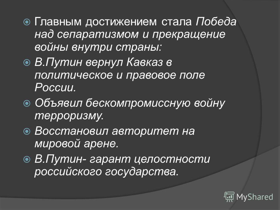 Главным достижением стала Победа над сепаратизмом и прекращение войны внутри страны: В.Путин вернул Кавказ в политическое и правовое поле России. Объявил бескомпромиссную войну терроризму. Восстановил авторитет на мировой арене. В.Путин- гарант целос