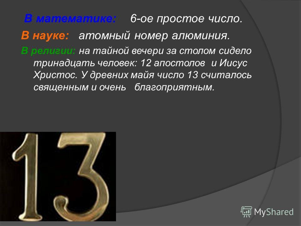 В математике: 6-ое простое число. В науке: атомный номер алюминия. В религии: на тайной вечери за столом сидело тринадцать человек: 12 апостолов и Иисус Христос. У древних майя число 13 считалось священным и очень благоприятным.