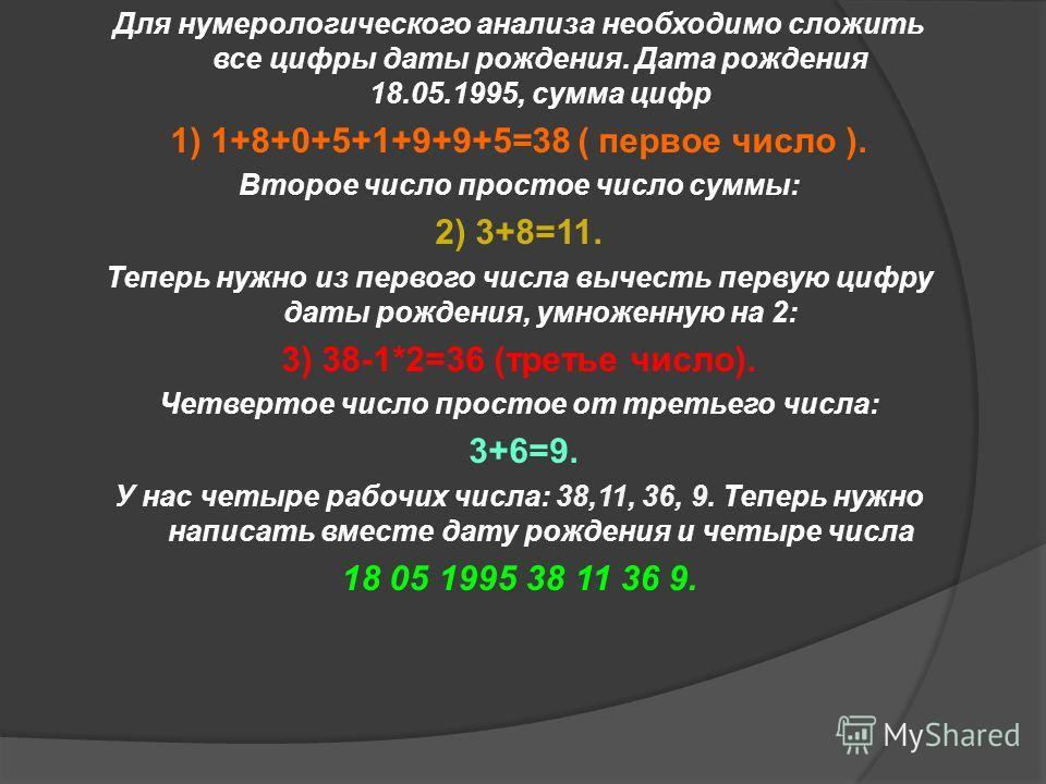 Для нумерологического анализа необходимо сложить все цифры даты рождения. Дата рождения 18.05.1995, сумма цифр 1) 1+8+0+5+1+9+9+5=38 ( первое число ). Второе число простое число суммы: 2) 3+8=11. Теперь нужно из первого числа вычесть первую цифру дат