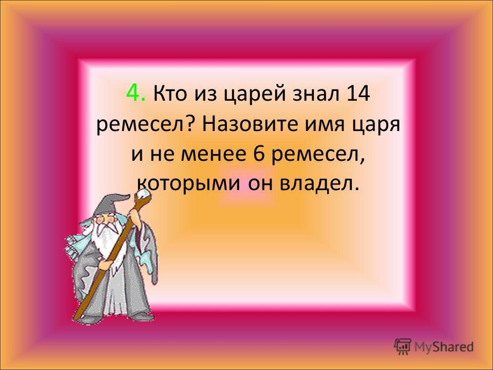 4. Кто из царей знал 14 ремесел? Назовите имя царя и не менее 6 ремесел, которыми он владел.