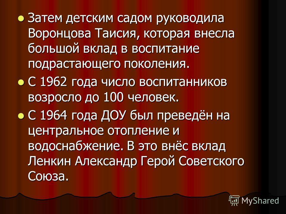 Затем детским садом руководила Воронцова Таисия, которая внесла большой вклад в воспитание подрастающего поколения. Затем детским садом руководила Воронцова Таисия, которая внесла большой вклад в воспитание подрастающего поколения. С 1962 года число