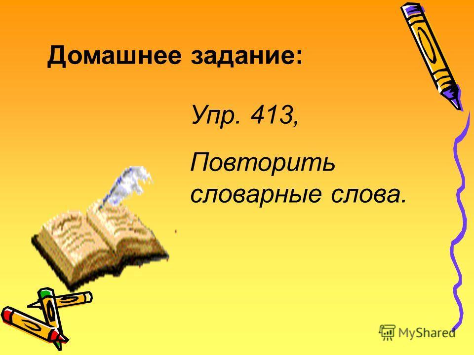 Домашнее задание: Упр. 413, Повторить словарные слова.