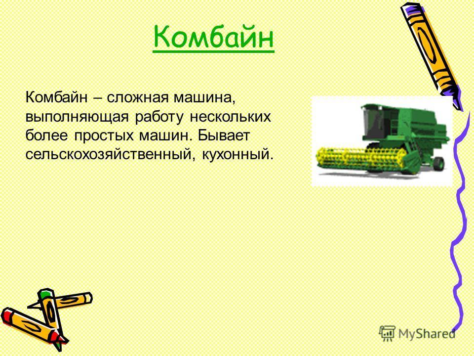 Комбайн Комбайн – сложная машина, выполняющая работу нескольких более простых машин. Бывает сельскохозяйственный, кухонный.